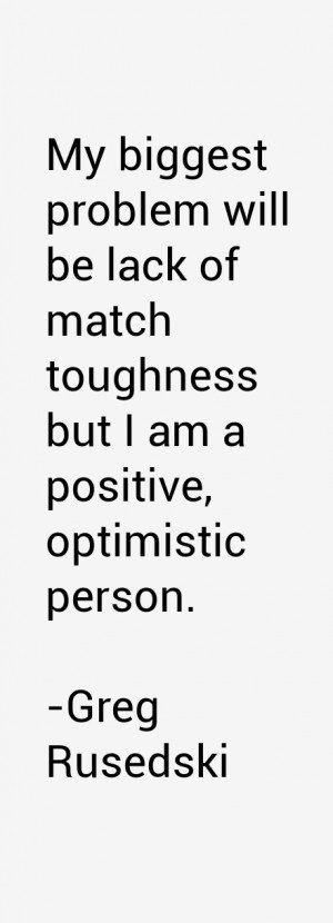 My biggest problem will be lack of match toughness but I am a positive ...