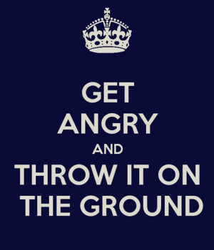 Get Angry and Throw It On The Ground Funny Quote Image
