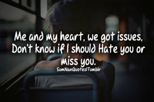my heart, we got issues, Don't know if i should hate you or miss you ...