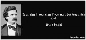 Be careless in your dress if you must, but keep a tidy soul. - Mark ...