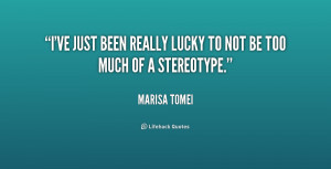"""ve just been really lucky to not be too much of a stereotype."""""""
