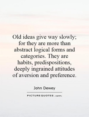 Old ideas give way slowly; for they are more than abstract logical ...