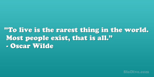 "... thing in the world. Most people exist, that is all."" – Oscar Wilde"
