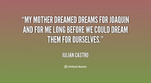 My mother dreamed dreams for Joaquin and for me long before we could ...