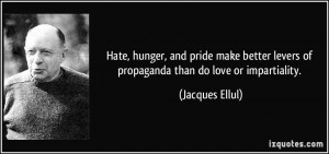 ... levers of propaganda than do love or impartiality. - Jacques Ellul