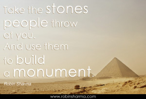 Take the stones people throw at you. And use them to build a monument.