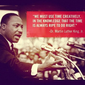 We must use time creatively in the knowledge that the time is always ...