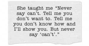 """She taught me """"Never say can't. Tell me you don't want to. Tell ..."""
