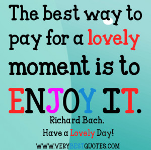 The best way to pay for a lovely moment is to enjoy it.~ Richard Bach.