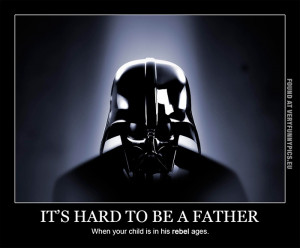 ... hard to be a fahter when your child is in his rebel ages - Darth Vader