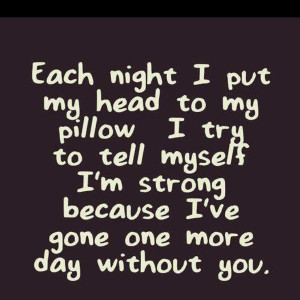 Each night I put my head to my pillow I try to tell myself I'm strong ...
