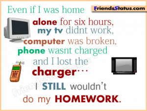 ... charged and I lost the charger… I STILL wouldn't do my homework