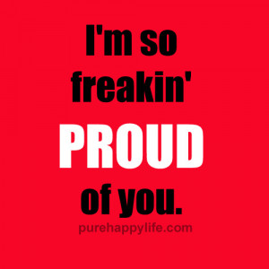 Life Quotes: I'm so freakin' PROUD of you..