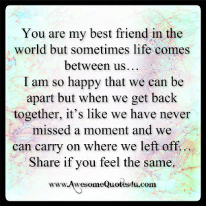 You are my best friend in the world but sometimes life