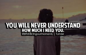 You will never understand how much I need you.