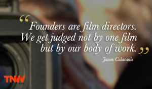 jasoncalacanis quote Founders are film directors. We get judged not by ...