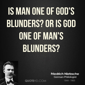 Is man one of God's blunders? Or is God one of man's blunders?