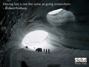 Moving fast is not the same as going somewhere. – Robert Anthony