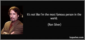 It's not like I'm the most famous person in the world. - Ron Silver