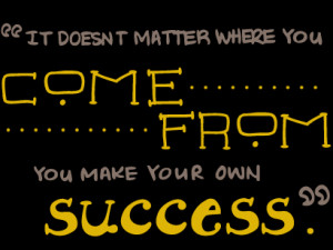 ... Matter Where You Come From You Make Your Own Success - College Quote