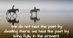 We do not heal the past by dwelling there; we heal the past by living ...