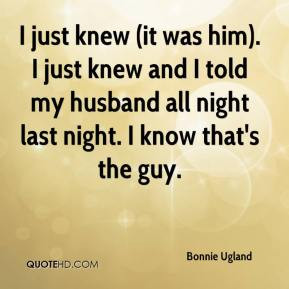 just knew (it was him). I just knew and I told my husband all night ...