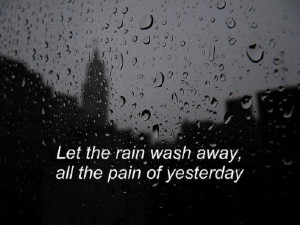 Let the rain wash away, all the pain of yesterday.