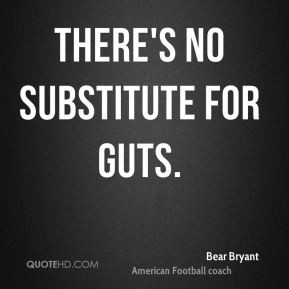 Bear Bryant - There's no substitute for guts.