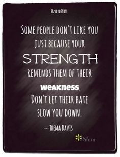 Some People Don't Like You Because Your Strength Reminds Them Of ...