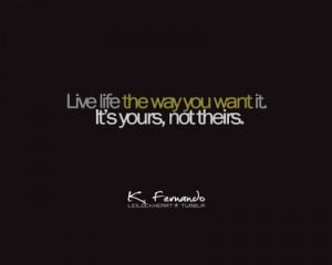 Quote : Live your life the way YOU want it ! It's YOURS not theirs !