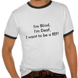 im_blind_im_deaf_i_want_to_be_a_ref_tshirts ...