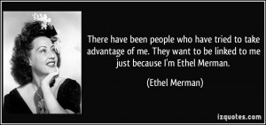 ... want to be linked to me just because I'm Ethel Merman. - Ethel Merman
