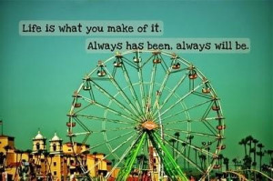 Life is what you make it quote