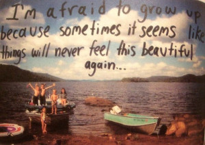 afraid to grow up because sometimes it seems like things will ...