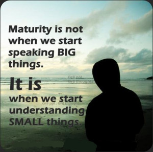 maturity is not when we start speaking big things .. O.o