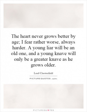 The heart never grows better by age; I fear rather worse, always ...