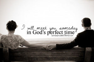 will meet you someday in god's perfect time.