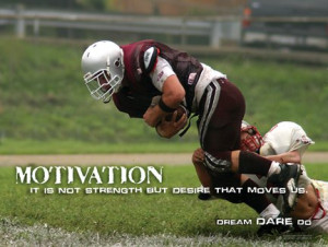 "... Football, Sports, Athletics Theme ""Motivation; it is not strength"