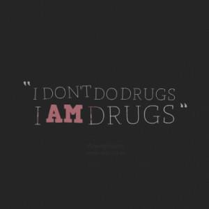 DON'T DO DRUGS I AM DRUGS