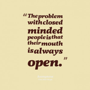 ... problem with closed minded people is that their mouth is always open