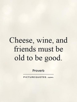Cheese, wine, and friends must be old to be good Picture Quote #1
