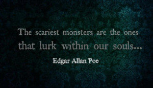 The scariest monsters are the ones that lurk within our souls