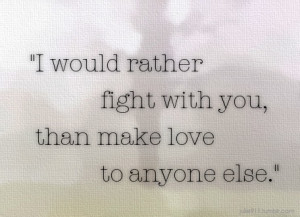 would rather fight with you, than make love to anyone else.
