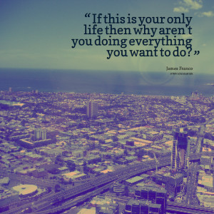 ... is your only life then why aren't you doing everything you want to do