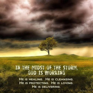 In the midst of the storm, God is working. He is healing, He is ...
