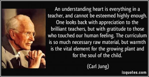 An understanding heart is everything in a teacher, and cannot be ...