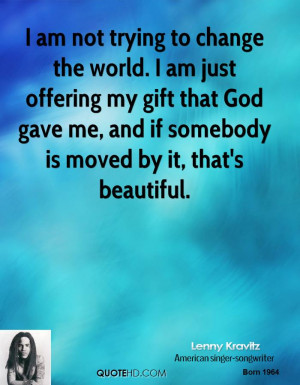 am not trying to change the world. I am just offering my gift that ...