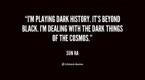 playing dark history. It's beyond black. I'm dealing with the dark ...