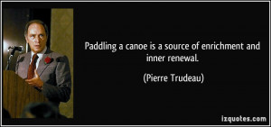 Paddling a canoe is a source of enrichment and inner renewal. - Pierre ...
