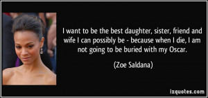 ... when I die, I am not going to be buried with my Oscar. - Zoe Saldana